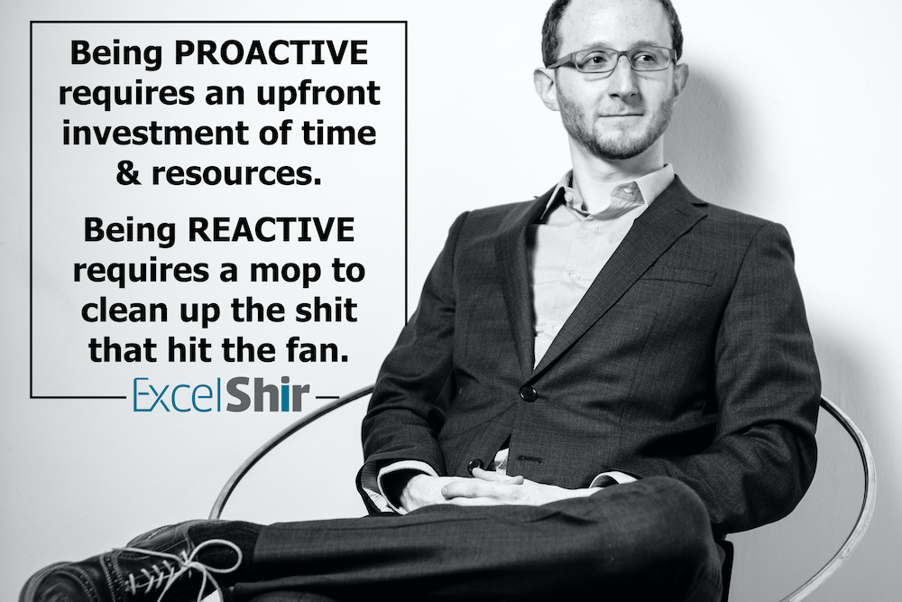 Being PROACTIVE requires an upfront investment of time & resources. Being REACTIVE requires a mop to clean up the shit that hit the fan.